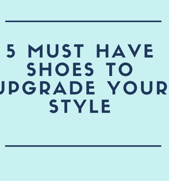 5 MUST HAVE Shoes To Upgrade Your Style